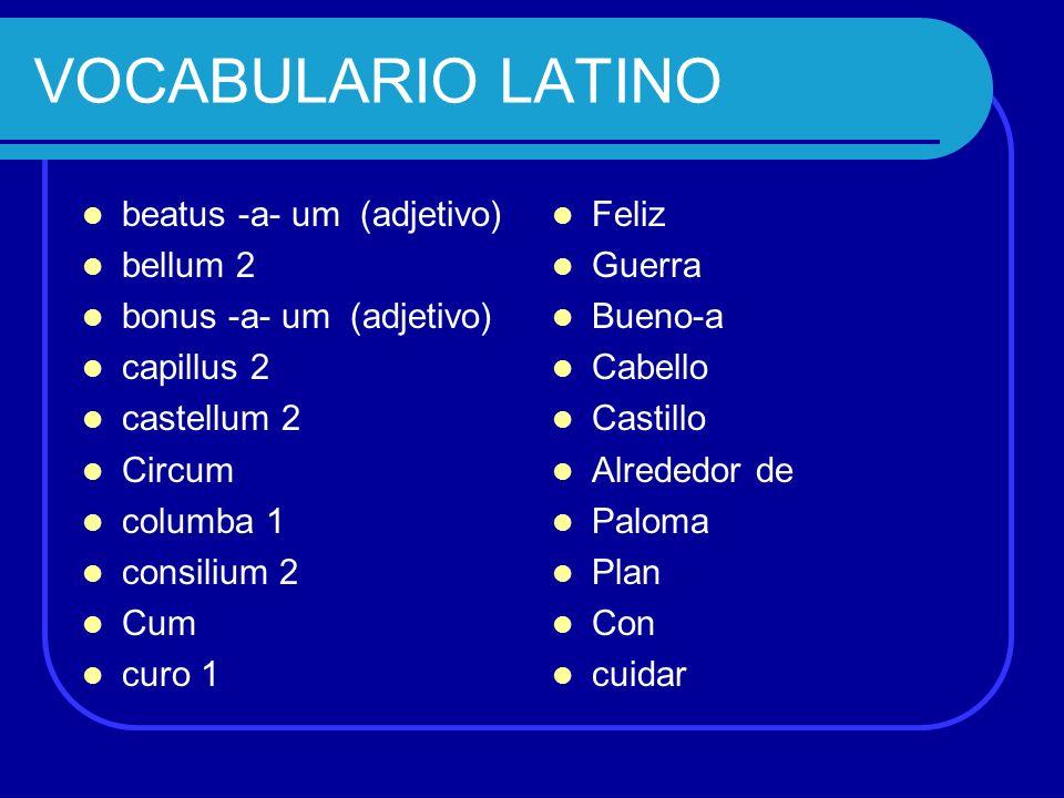 beatus -a- um (adjetivo) bellum 2 bonus -a- um (adjetivo) capillus 2 castellum 2 Circum columba 1 consilium 2 Cum curo 1 Feliz Guerra Bueno-a Cabello