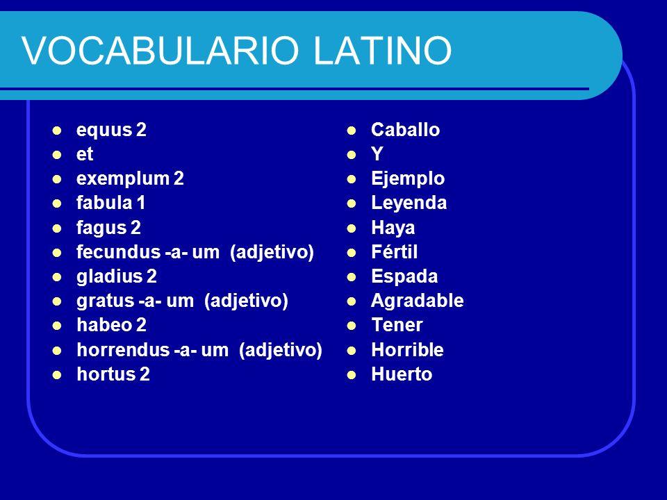 VOCABULARIO LATINO equus 2 et exemplum 2 fabula 1 fagus 2 fecundus -a- um (adjetivo) gladius 2 gratus -a- um (adjetivo) habeo 2 horrendus -a- um (adje