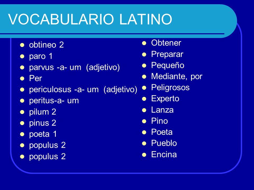 VOCABULARIO LATINO obtineo 2 paro 1 parvus -a- um (adjetivo) Per periculosus -a- um (adjetivo) peritus-a- um pilum 2 pinus 2 poeta 1 populus 2 Obtener