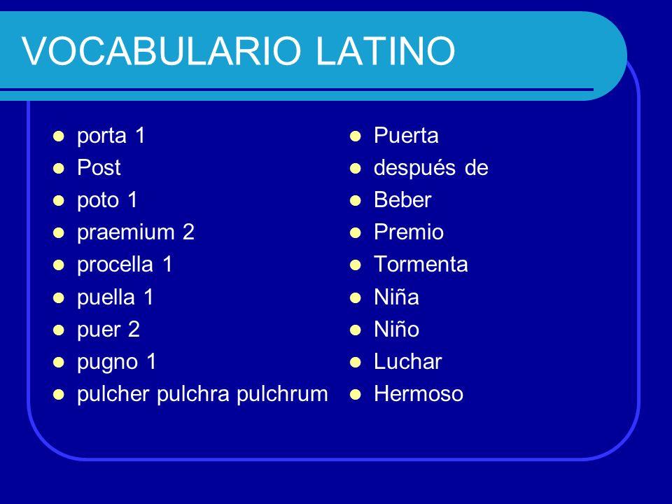 VOCABULARIO LATINO porta 1 Post poto 1 praemium 2 procella 1 puella 1 puer 2 pugno 1 pulcher pulchra pulchrum Puerta después de Beber Premio Tormenta