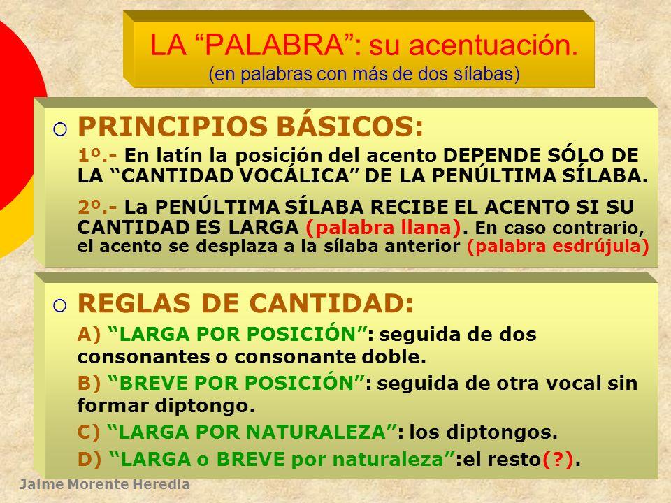 Jaime Morente Heredia PRINCIPIOS BÁSICOS: 1º.- En latín (como en castellano) el acento es intensivo : una sílaba se pronuncia con más intensidad que l