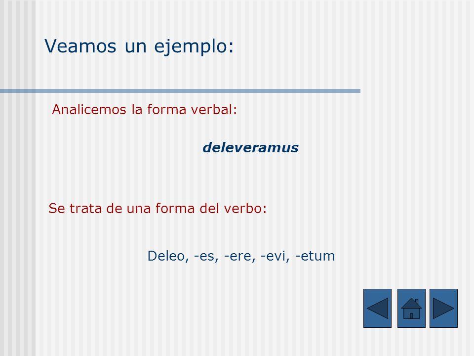Veamos un ejemplo: Analicemos la forma verbal: deleveramus Se trata de una forma del verbo: Deleo, -es, -ere, -evi, -etum