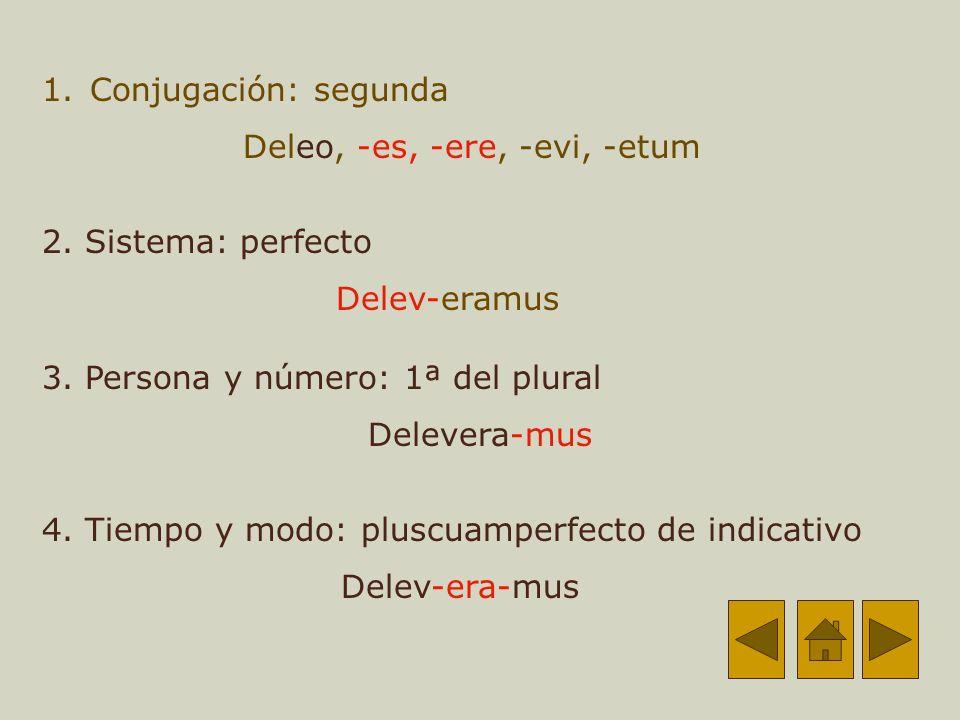 1.Conjugación: segunda Deleo, -es, -ere, -evi, -etum 2.