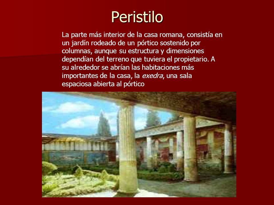 Peristilo La parte más interior de la casa romana, consistía en un jardín rodeado de un pórtico sostenido por columnas, aunque su estructura y dimensi