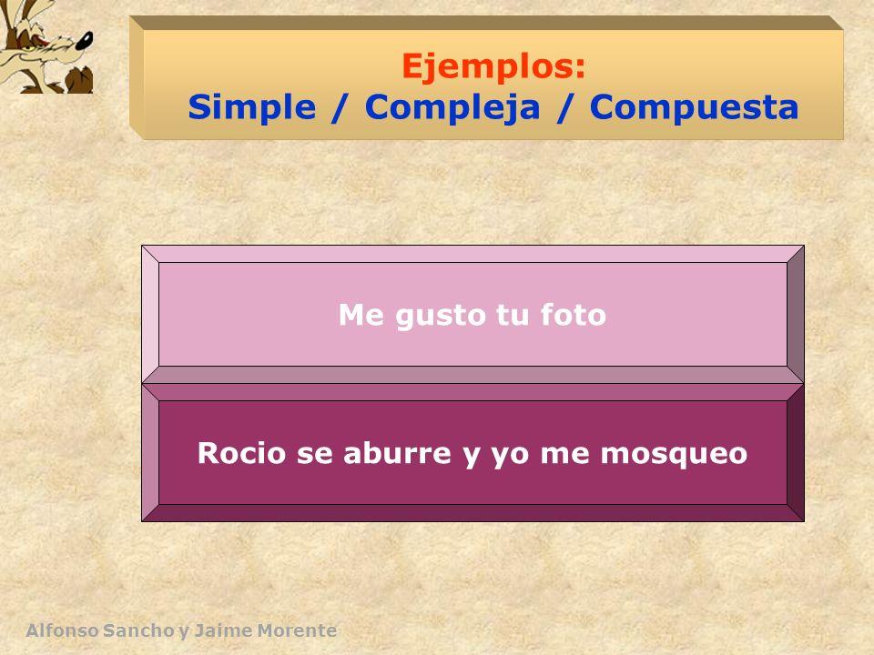 Alfonso Sancho y Jaime Morente Ejemplos: Simple / Compleja / Compuesta Rocío quiere que yo la invite Rocio se aburre y yo me mosqueo Me gusto tu foto