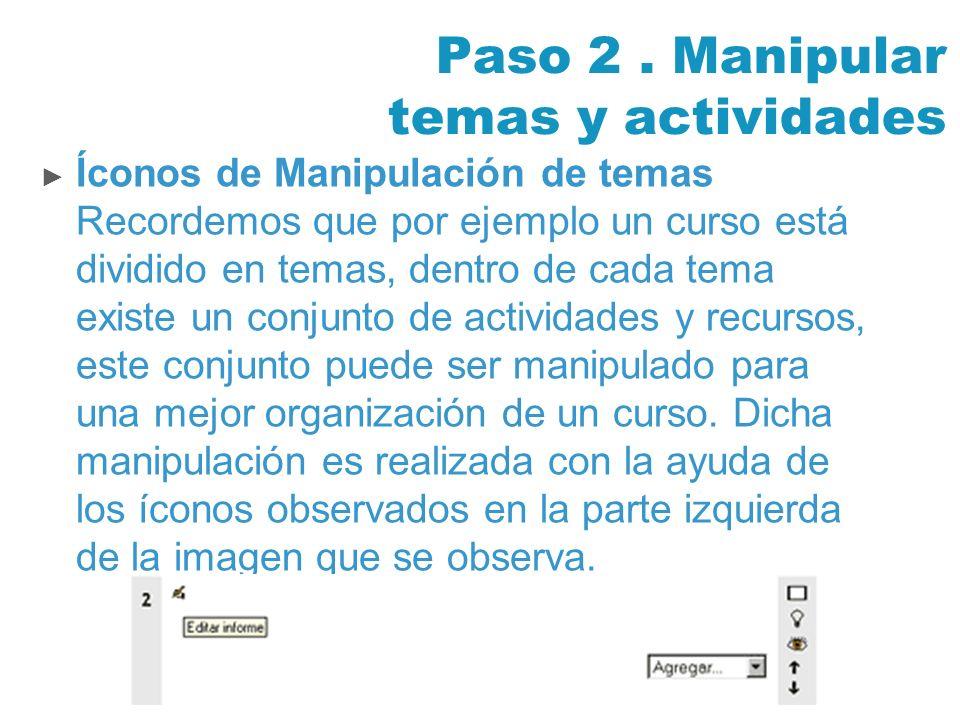 Paso 2. Manipular temas y actividades Íconos de Manipulación de temas Recordemos que por ejemplo un curso está dividido en temas, dentro de cada tema