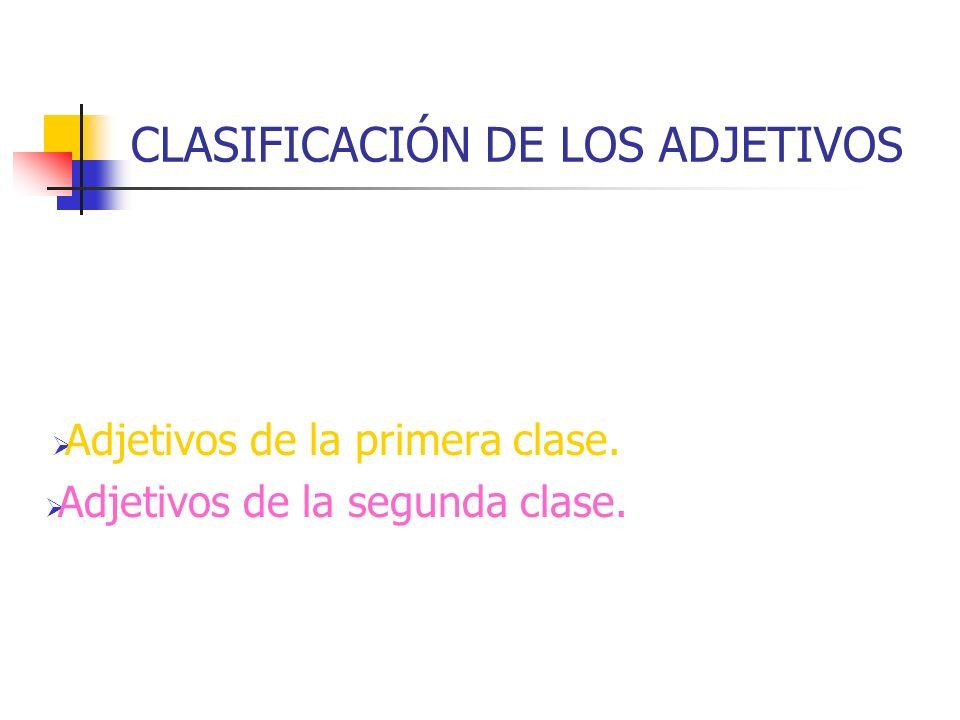 CLASIFICACIÓN DE LOS ADJETIVOS Adjetivos de la primera clase. Adjetivos de la segunda clase.