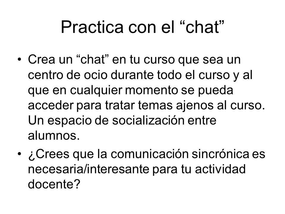 Practica con el chat Crea un chat en tu curso que sea un centro de ocio durante todo el curso y al que en cualquier momento se pueda acceder para tratar temas ajenos al curso.