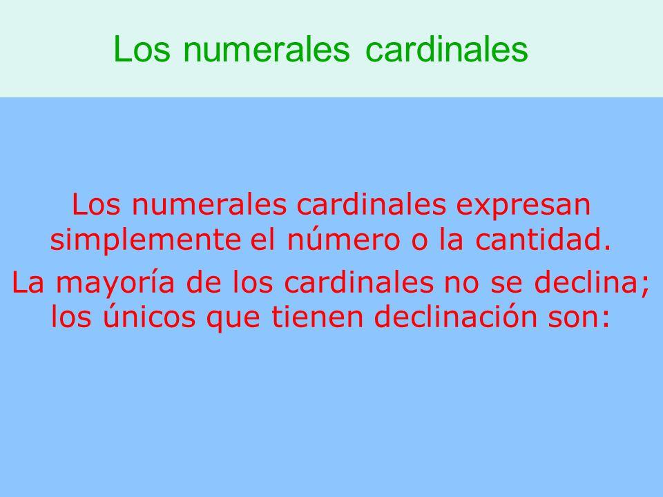 Los numerales cardinales Los numerales cardinales expresan simplemente el número o la cantidad. La mayoría de los cardinales no se declina; los únicos