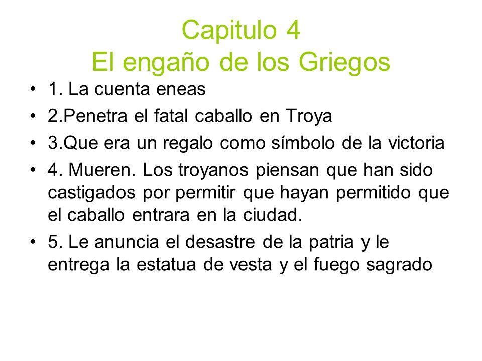 Capitulo 4 El engaño de los Griegos 1. La cuenta eneas 2.Penetra el fatal caballo en Troya 3.Que era un regalo como símbolo de la victoria 4. Mueren.