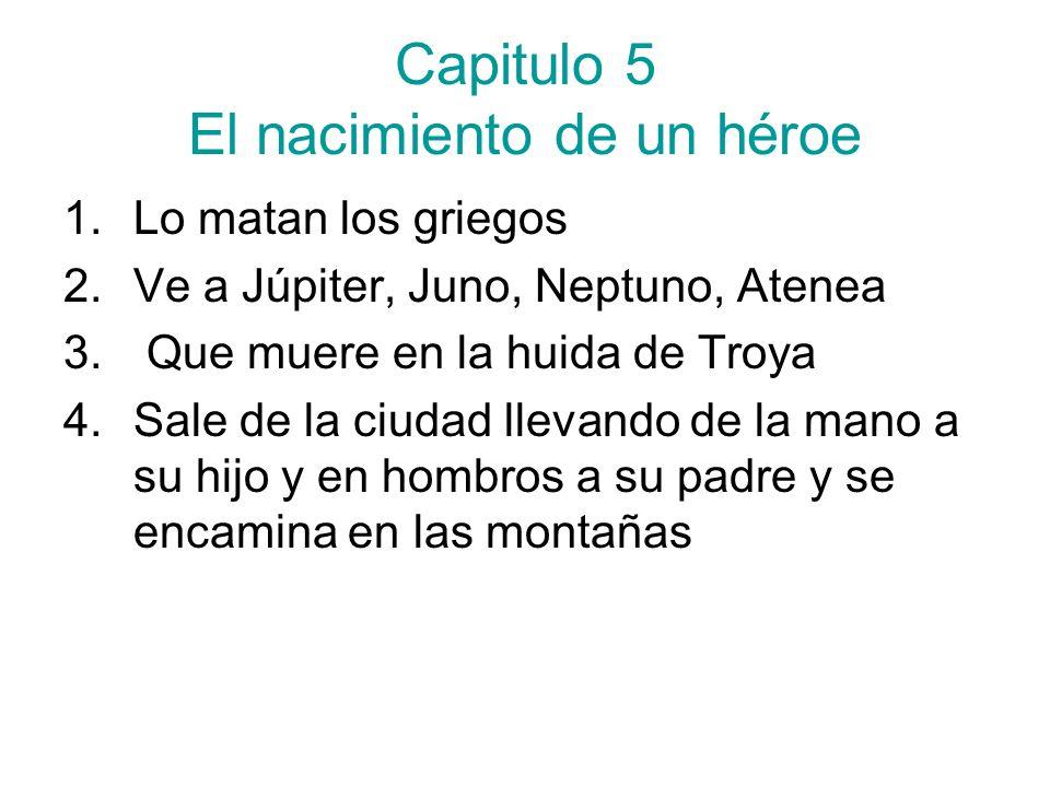 Capitulo 5 El nacimiento de un héroe 1.Lo matan los griegos 2.Ve a Júpiter, Juno, Neptuno, Atenea 3. Que muere en la huida de Troya 4.Sale de la ciuda