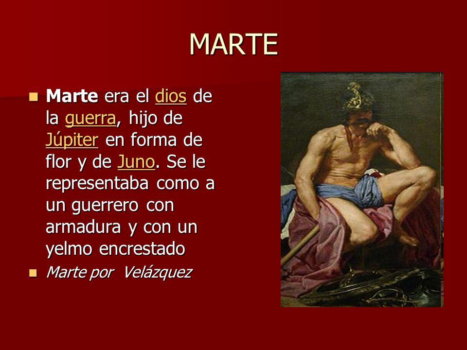 MARTE Marte era el dios de la guerra, hijo de Júpiter en forma de flor y de Juno. Se le representaba como a un guerrero con armadura y con un yelmo en