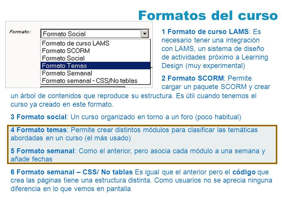 Formatos del curso 1 Formato de curso LAMS: Es necesario tener una integración con LAMS, un sistema de diseño de actividades próximo a Learning Design (muy experimental) 2 Formato SCORM: Permite cargar un paquete SCORM y crear un árbol de contenidos que reproduce su estructura.