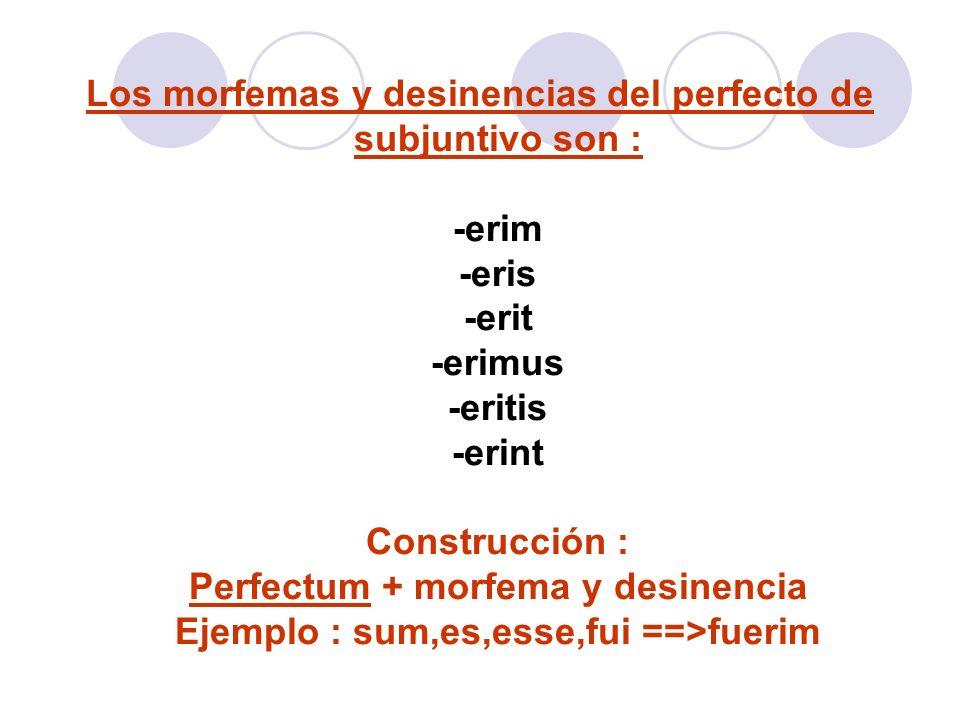 Los morfemas y desinencias del perfecto de subjuntivo son : -erim -eris -erit -erimus -eritis -erint Construcción : Perfectum + morfema y desinencia E
