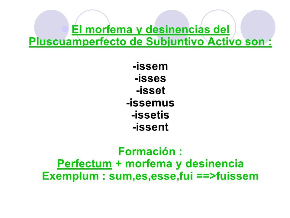 El morfema y desinencias del Pluscuamperfecto de Subjuntivo Activo son : -issem -isses -isset -issemus -issetis -issent Formación : Perfectum + morfem