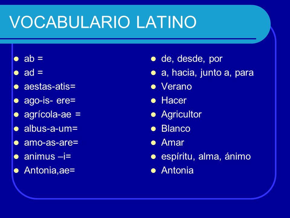 VOCABULARIO LATINO ab = ad = aestas-atis= ago-is- ere= agrícola-ae = albus-a-um= amo-as-are= animus –i= Antonia,ae= de, desde, por a, hacia, junto a,