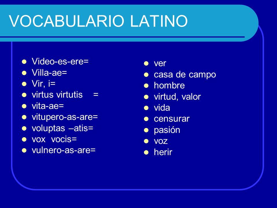 Video-es-ere= Villa-ae= Vir, i= virtus virtutis = vita-ae= vitupero-as-are= voluptas –atis= vox vocis= vulnero-as-are= ver casa de campo hombre virtud