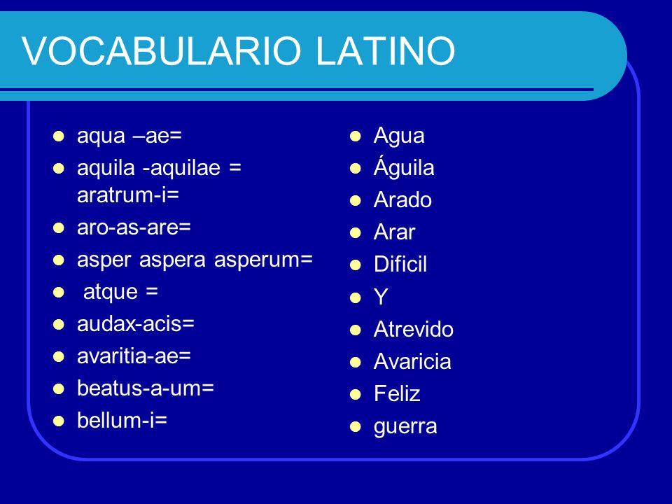 VOCABULARIO LATINO aqua –ae= aquila -aquilae = aratrum-i= aro-as-are= asper aspera asperum= atque = audax-acis= avaritia-ae= beatus-a-um= bellum-i= Ag
