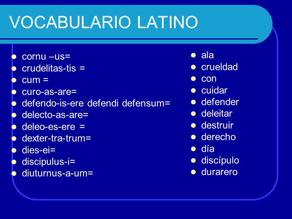 VOCABULARIO LATINO cornu –us= crudelitas-tis = cum = curo-as-are= defendo-is-ere defendi defensum= delecto-as-are= deleo-es-ere = dexter-tra-trum= die