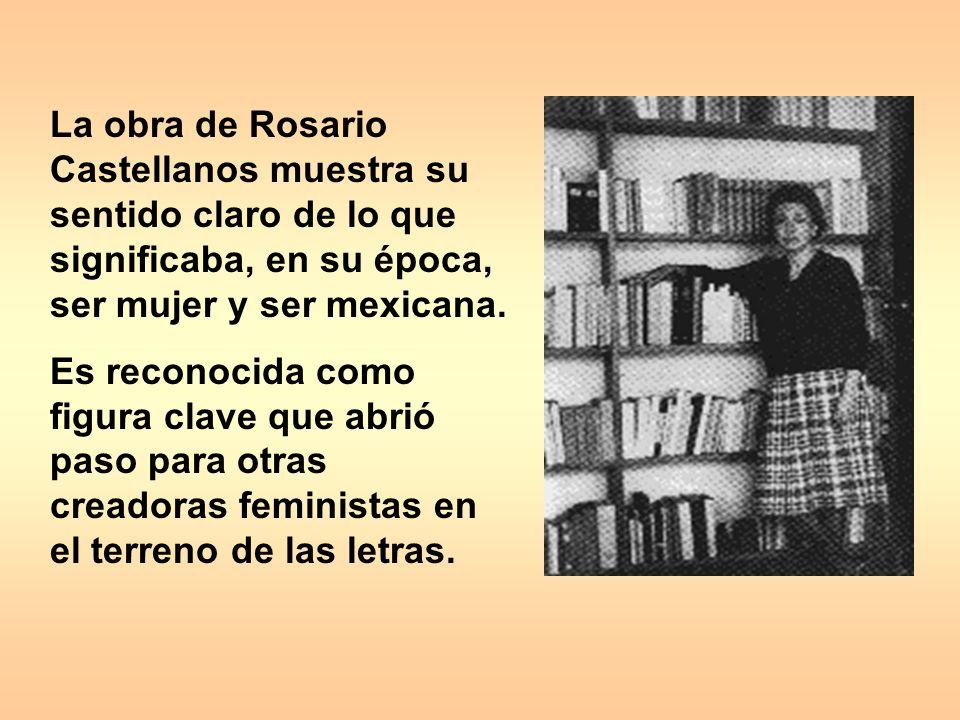 La obra de Rosario Castellanos muestra su sentido claro de lo que significaba, en su época, ser mujer y ser mexicana.