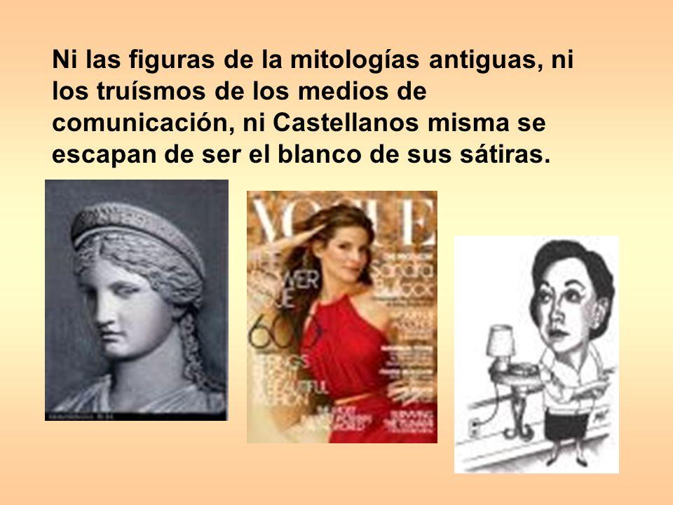 Ni las figuras de la mitologías antiguas, ni los truísmos de los medios de comunicación, ni Castellanos misma se escapan de ser el blanco de sus sátiras.