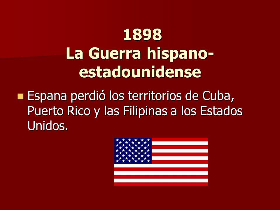 1898 La Guerra hispano- estadounidense 1898 La Guerra hispano- estadounidense Espana perdió los territorios de Cuba, Puerto Rico y las Filipinas a los