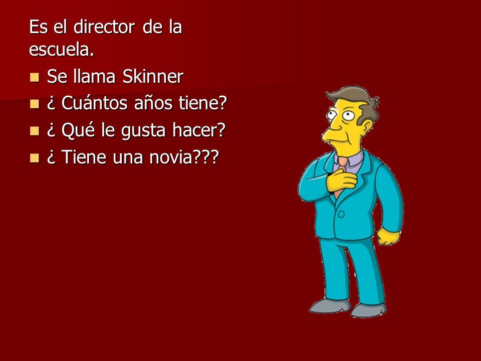 Es el director de la escuela. Se llama Skinner Se llama Skinner ¿ Cuántos años tiene? ¿ Cuántos años tiene? ¿ Qué le gusta hacer? ¿ Qué le gusta hacer