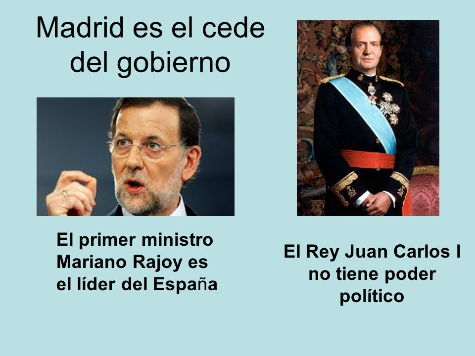 Madrid es el cede del gobierno El Rey Juan Carlos I no tiene poder político El primer ministro Mariano Rajoy es el líder del España