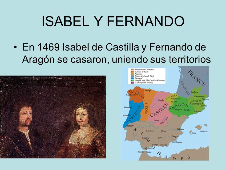 ISABEL Y FERNANDO En 1469 Isabel de Castilla y Fernando de Aragón se casaron, uniendo sus territorios