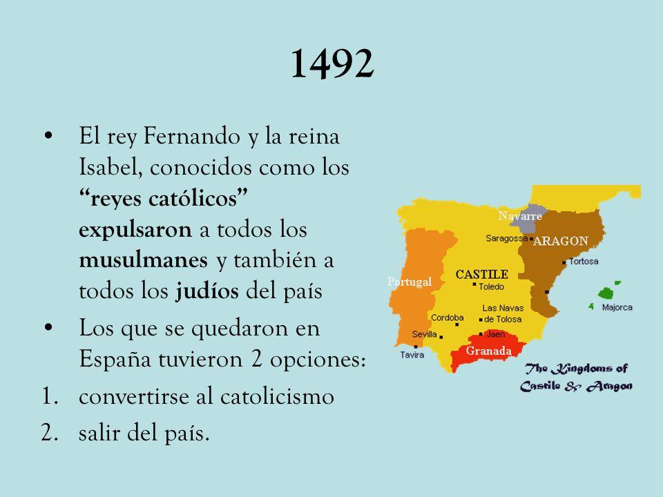 1492 El rey Fernando y la reina Isabel, conocidos como los reyes católicos expulsaron a todos los musulmanes y también a todos los judíos del país Los