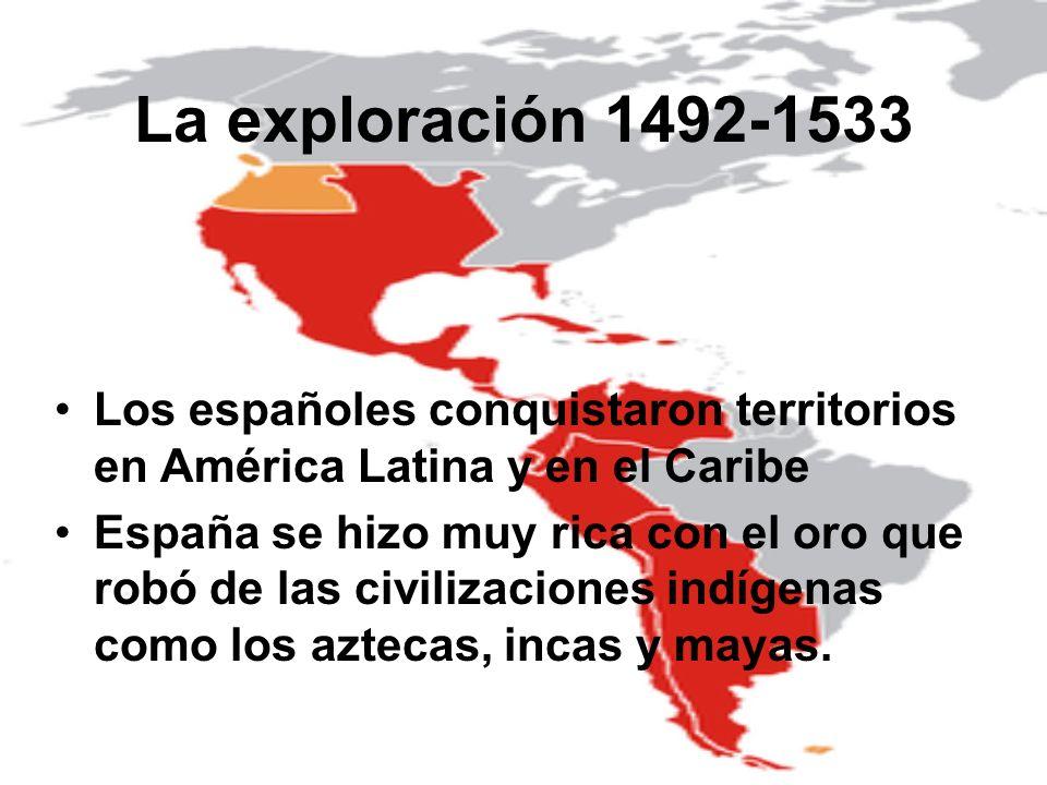 La exploración 1492-1533 Los españoles conquistaron territorios en América Latina y en el Caribe España se hizo muy rica con el oro que robó de las ci