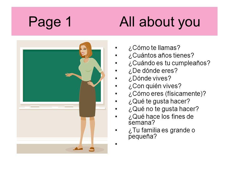 Page 1 All about you ¿Cómo te llamas? ¿Cuántos años tienes? ¿Cuándo es tu cumpleaños? ¿De dónde eres? ¿Dónde vives? ¿Con quién vives? ¿Cómo eres (físi