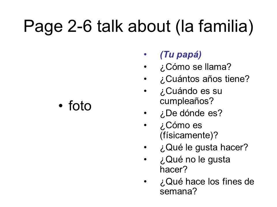 Page 2-6 talk about (la familia) foto (Tu papá) ¿Cómo se llama? ¿Cuántos años tiene? ¿Cuándo es su cumpleaños? ¿De dónde es? ¿Cómo es (físicamente)? ¿