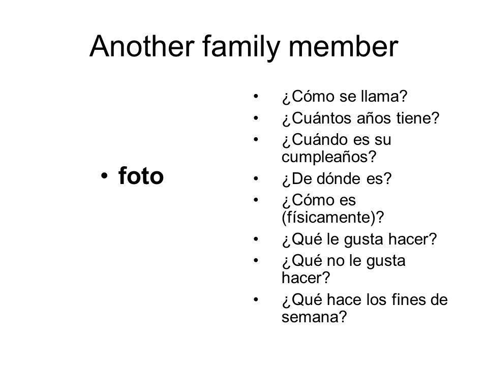 Another family member foto ¿Cómo se llama? ¿Cuántos años tiene? ¿Cuándo es su cumpleaños? ¿De dónde es? ¿Cómo es (físicamente)? ¿Qué le gusta hacer? ¿