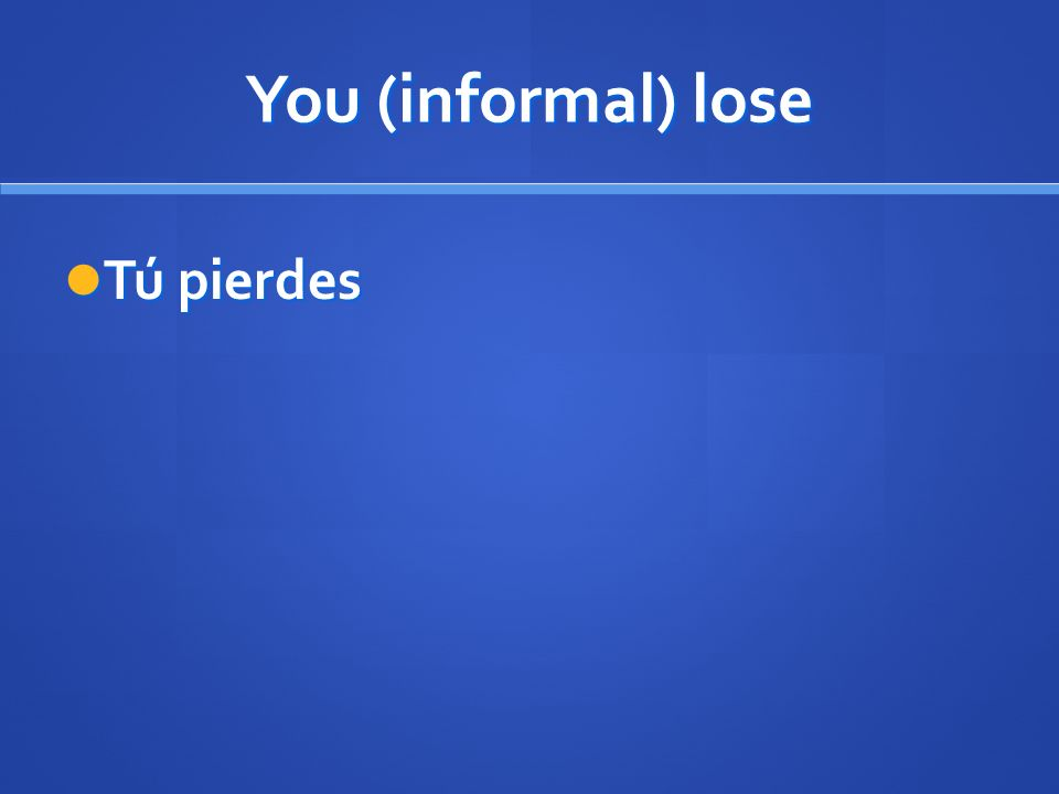 You (informal) lose Tú pierdes Tú pierdes