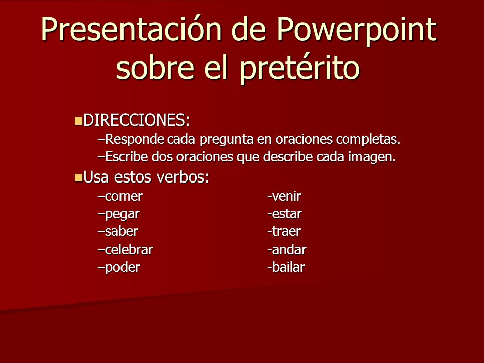 Presentación de Powerpoint sobre el pretérito DIRECCIONES: DIRECCIONES: –Responde cada pregunta en oraciones completas. –Escribe dos oraciones que des