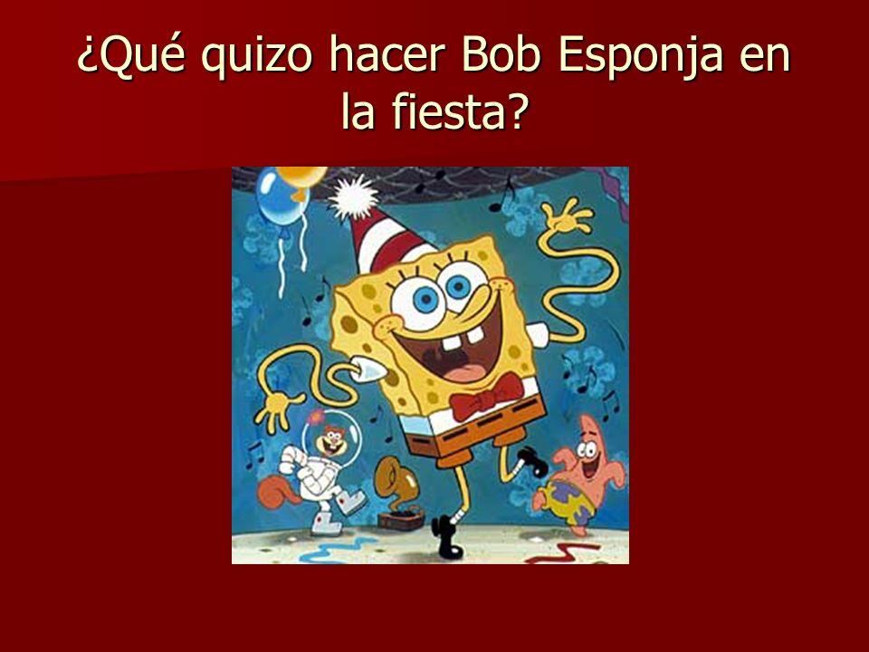 ¿Qué quizo hacer Bob Esponja en la fiesta?