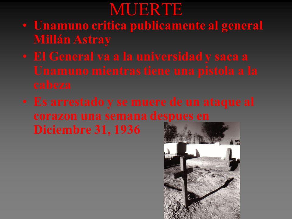 MUERTE Unamuno critica publicamente al general Millán Astray El General va a la universidad y saca a Unamuno mientras tiene una pistola a la cabeza Es arrestado y se muere de un ataque al corazon una semana despues en Diciembre 31, 1936