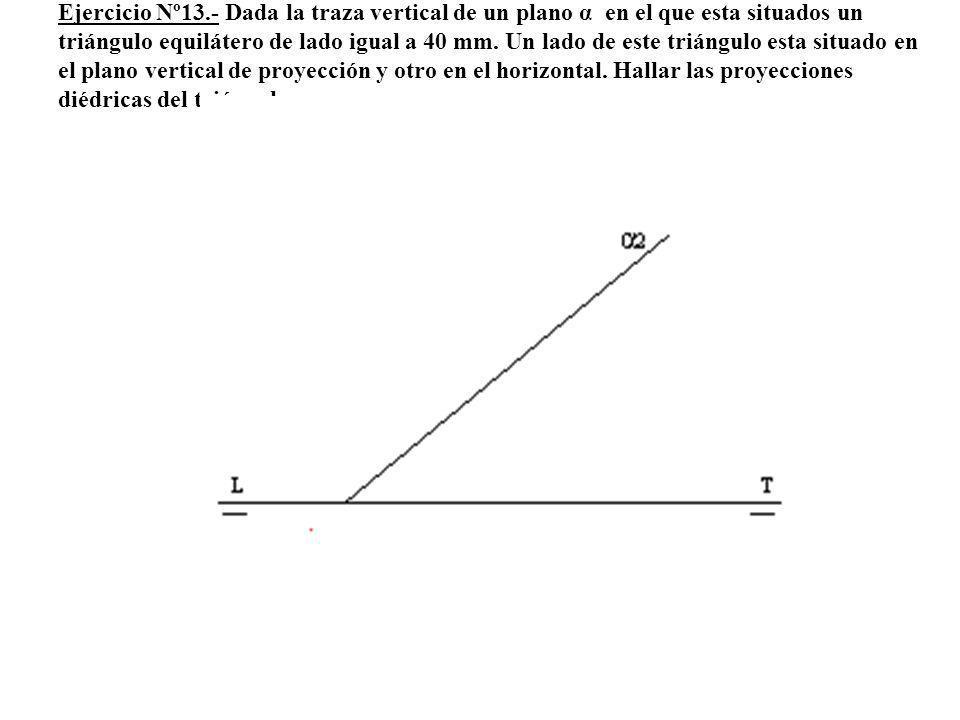 Ejercicio Nº13.- Dada la traza vertical de un plano α en el que esta situados un triángulo equilátero de lado igual a 40 mm. Un lado de este triángulo