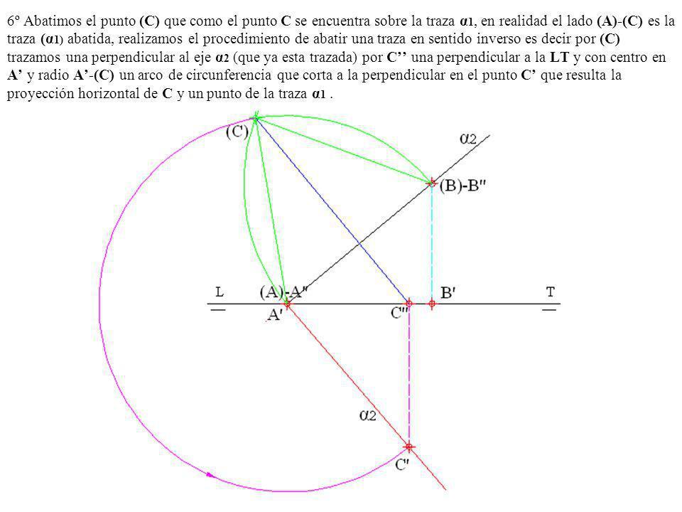 6º Abatimos el punto (C) que como el punto C se encuentra sobre la traza α 1, en realidad el lado (A)-(C) es la traza (α 1) abatida, realizamos el pro