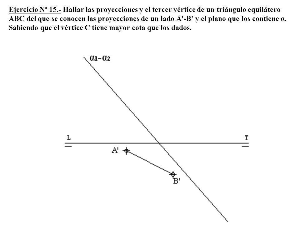 Ejercicio Nº 15.- Hallar las proyecciones y el tercer vértice de un triángulo equilátero ABC del que se conocen las proyecciones de un lado A'-B' y el