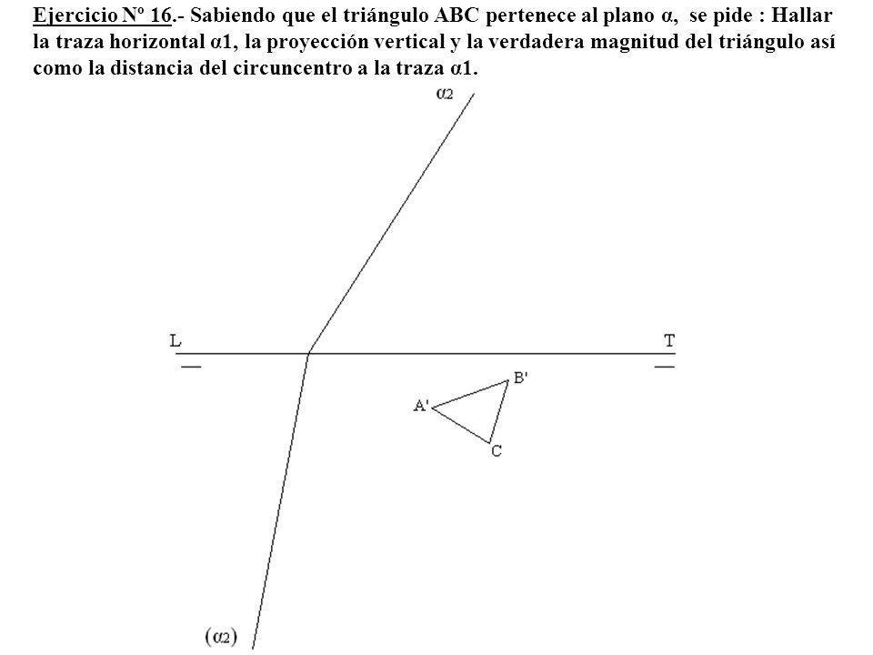 Ejercicio Nº 16.- Sabiendo que el triángulo ABC pertenece al plano α, se pide : Hallar la traza horizontal α1, la proyección vertical y la verdadera m