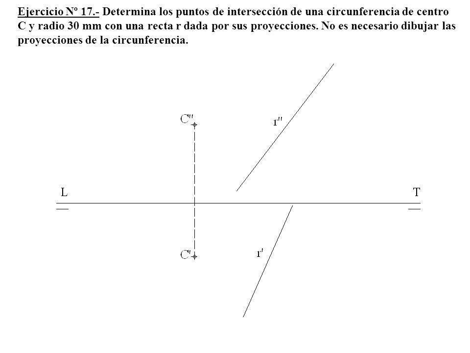 Ejercicio Nº 17.- Determina los puntos de intersección de una circunferencia de centro C y radio 30 mm con una recta r dada por sus proyecciones. No e