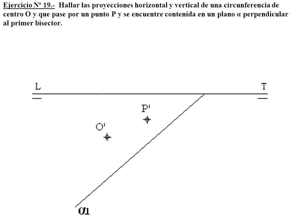 Ejercicio Nº 19.- Hallar las proyecciones horizontal y vertical de una circunferencia de centro O y que pase por un punto P y se encuentre contenida e