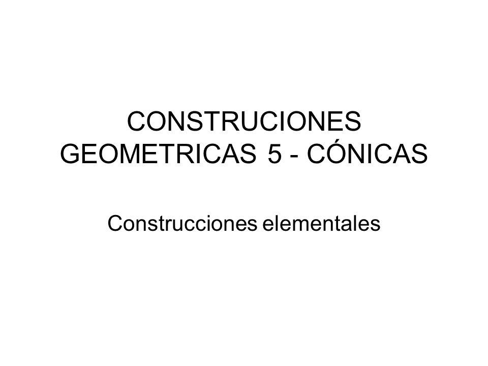 CONSTRUCIONES GEOMETRICAS 5 - CÓNICAS Construcciones elementales