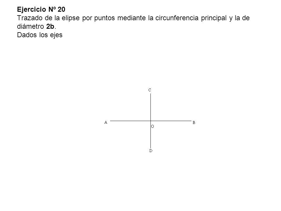 Ejercicio Nº 20 Trazado de la elipse por puntos mediante la circunferencia principal y la de diámetro 2b. Dados los ejes