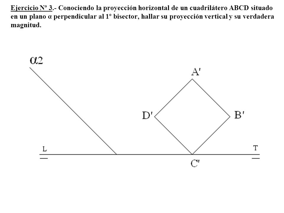 Ejercicio Nº 3.- Conociendo la proyección horizontal de un cuadrilátero ABCD situado en un plano α perpendicular al 1º bisector, hallar su proyección