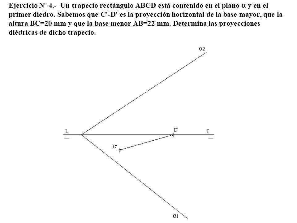 Ejercicio Nº 4.- Un trapecio rectángulo ABCD está contenido en el plano α y en el primer diedro. Sabemos que C'-D' es la proyección horizontal de la b