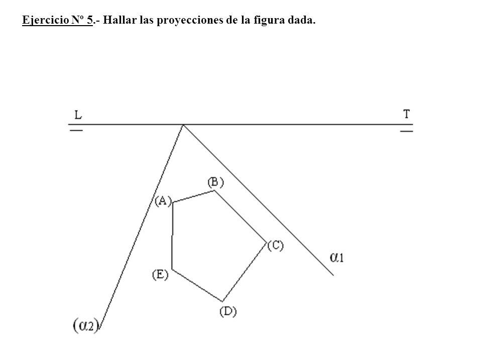 Ejercicio Nº 5.- Hallar las proyecciones de la figura dada.