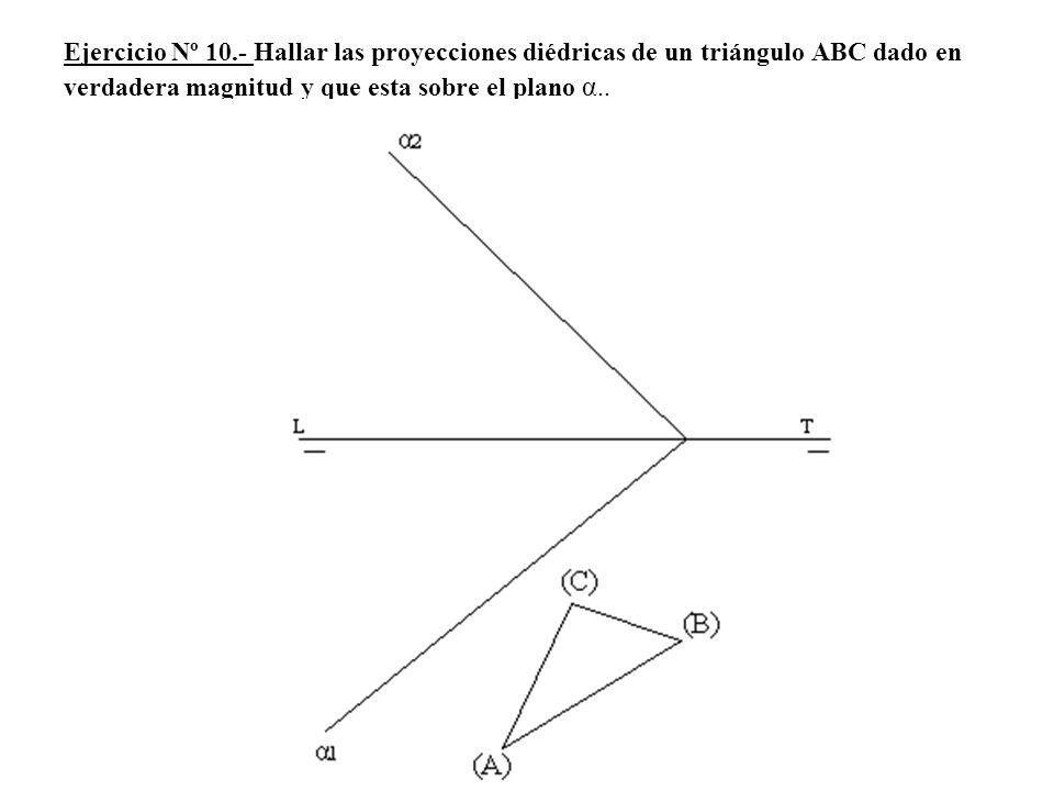 Ejercicio Nº 10.- Hallar las proyecciones diédricas de un triángulo ABC dado en verdadera magnitud y que esta sobre el plano α..